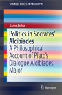 Politics in Socrates' Alcibiades - A Philosophical Account of Plato's Dialogue Alcibiades Major